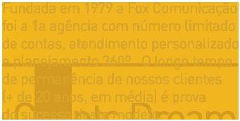 Fundada em 1979 a Fox Comunicação foi a 1a agência com número limitado de contas, atendimento personalizado e planejamento 360º . O longo tempo de permanência de nossos clientes (+ de 20 anos, em média) é prova do sucesso deste modelo.